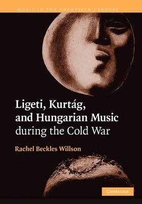 Rachel Beckles Willson: Ligeti, Kurtág, and Hungarian Music during the Cold War