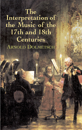 Arnold Dolmetsch: The Interpretation of the Music of the 17th and 18th Centuries