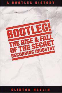 Heylin Clinton: Bootleg - The Rise + Fall Of The Secret Recording Industry