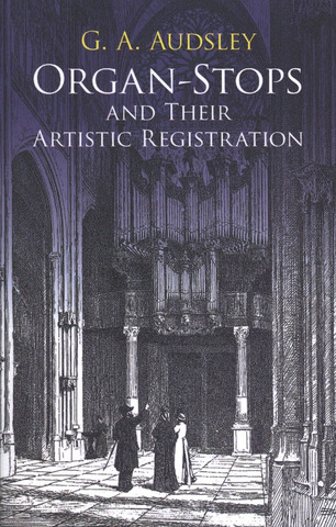 George Ashdown Audsley: Organ-Stops and Their Artistic Registration