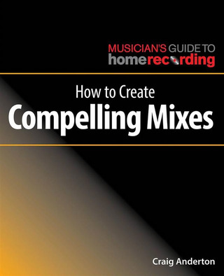 Craig Anderton: How to Create Compelling Mixes